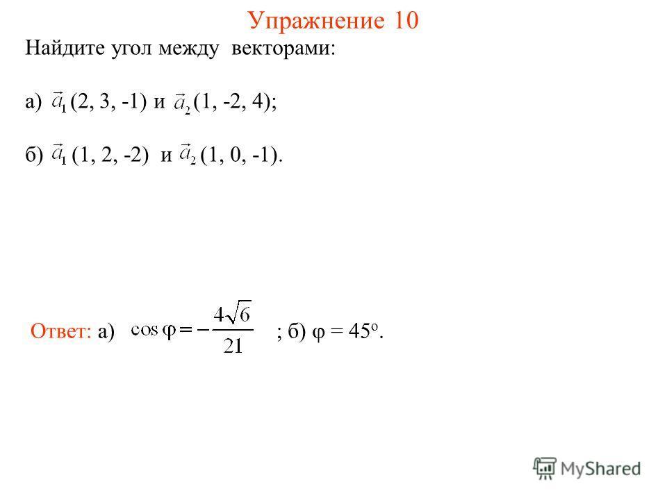 Упражнение 10 Найдите угол между векторами: а) (2, 3, -1) и (1, -2, 4); б) (1, 2, -2) и (1, 0, -1). Ответ: а) ; б) = 45 о.