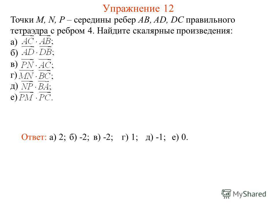 Упражнение 12 Точки M, N, P – середины ребер AB, AD, DC правильного тетраэдра с ребром 4. Найдите скалярные произведения: а) б) в) г) д) е) Ответ: а) 2;б) -2;в) -2;г) 1;д) -1;е) 0.