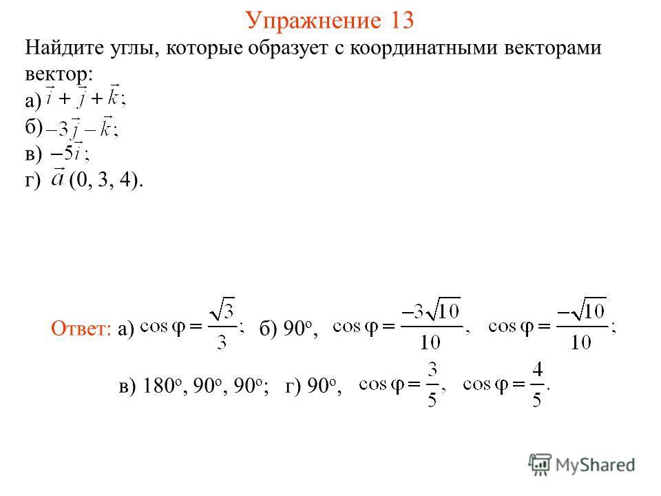 Упражнение 13 Найдите углы, которые образует с координатными векторами вектор: а) б) в) г) (0, 3, 4). в) 180 о, 90 о, 90 о ; Ответ: а)б) 90 о, г) 90 о,