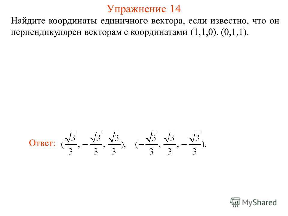 Упражнение 14 Найдите координаты единичного вектора, если известно, что он перпендикулярен векторам с координатами (1,1,0), (0,1,1). Ответ:
