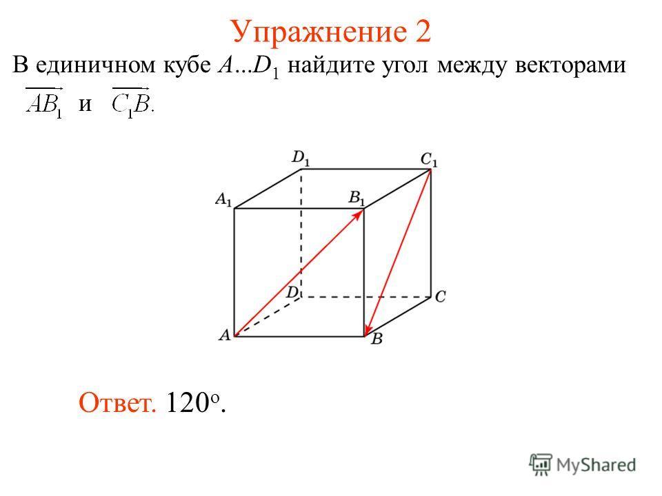Упражнение 2 Ответ. 120 о. В единичном кубе A...D 1 найдите угол между векторами и