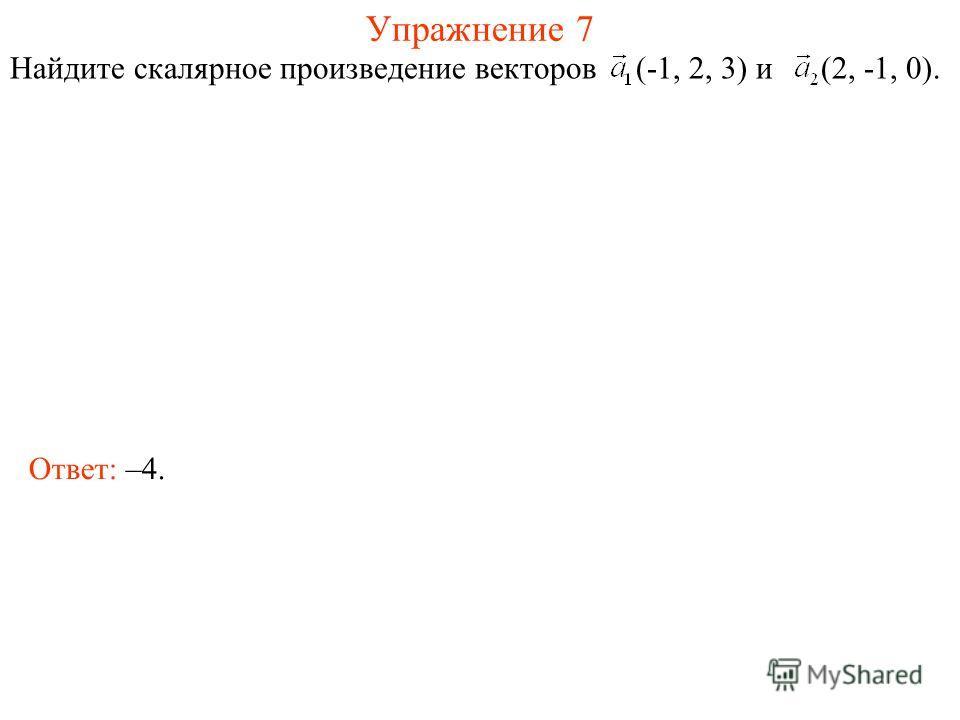 Упражнение 7 Найдите скалярное произведение векторов (-1, 2, 3) и (2, -1, 0). Ответ: –4.