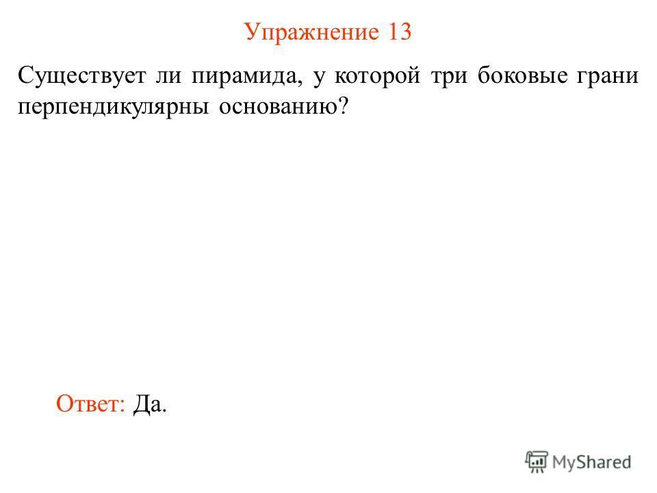 Упражнение 13 Существует ли пирамида, у которой три боковые грани перпендикулярны основанию? Ответ: Да.