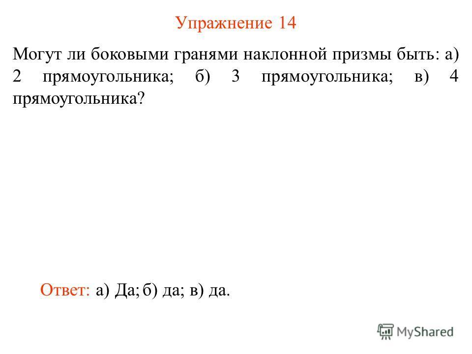 Упражнение 14 Могут ли боковыми гранями наклонной призмы быть: а) 2 прямоугольника; б) 3 прямоугольника; в) 4 прямоугольника? Ответ: а) Да;б) да;в) да.