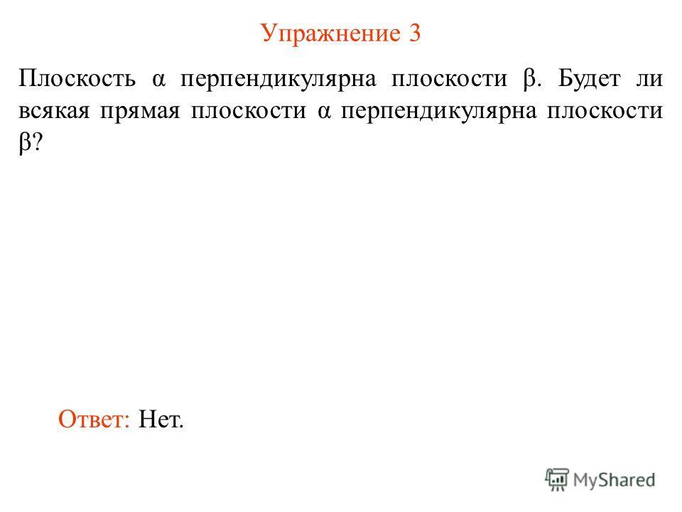 Упражнение 3 Плоскость α перпендикулярна плоскости β. Будет ли всякая прямая плоскости α перпендикулярна плоскости β? Ответ: Нет.