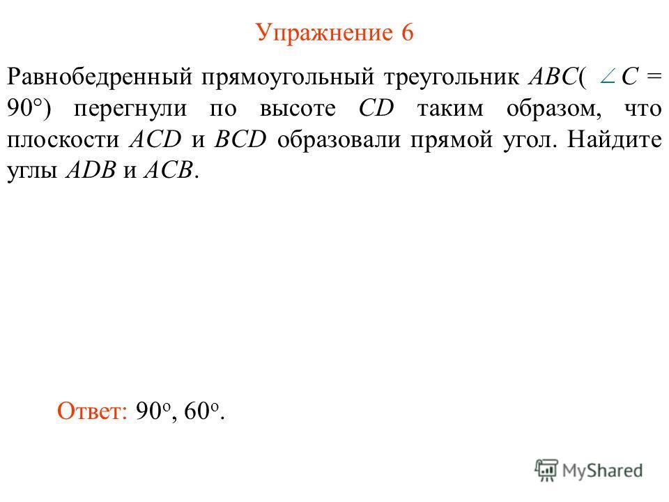 Упражнение 6 Равнобедренный прямоугольный треугольник ABC( C = 90°) перегнули по высоте CD таким образом, что плоскости ACD и BCD образовали прямой угол. Найдите углы ADB и ACB. Ответ: 90 о, 60 о.
