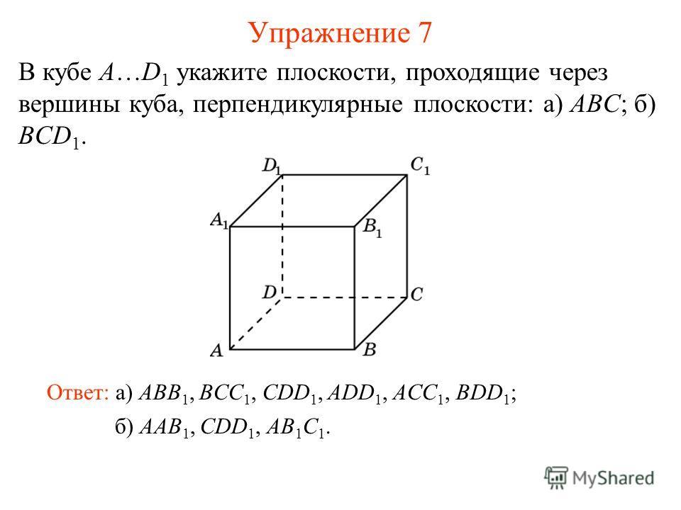 б) AAB 1, CDD 1, AB 1 C 1. В кубе A…D 1 укажите плоскости, проходящие через вершины куба, перпендикулярные плоскости: а) ABC; б) BCD 1. Ответ: а) ABB 1, BCC 1, CDD 1, ADD 1, ACC 1, BDD 1 ; Упражнение 7