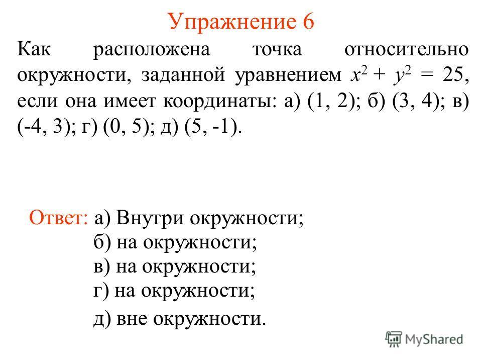 Упражнение 6 Как расположена точка относительно окружности, заданной уравнением x 2 + y 2 = 25, если она имеет координаты: а) (1, 2); б) (3, 4); в) (-4, 3); г) (0, 5); д) (5, -1). Ответ: а) Внутри окружности; б) на окружности; в) на окружности; г) на