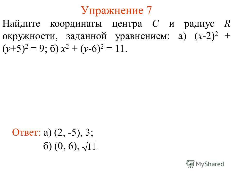Упражнение 7 Найдите координаты центра C и радиус R окружности, заданной уравнением: а) (x-2) 2 + (y+5) 2 = 9; б) x 2 + (y-6) 2 = 11. Ответ: а) (2, -5), 3; б) (0, 6),