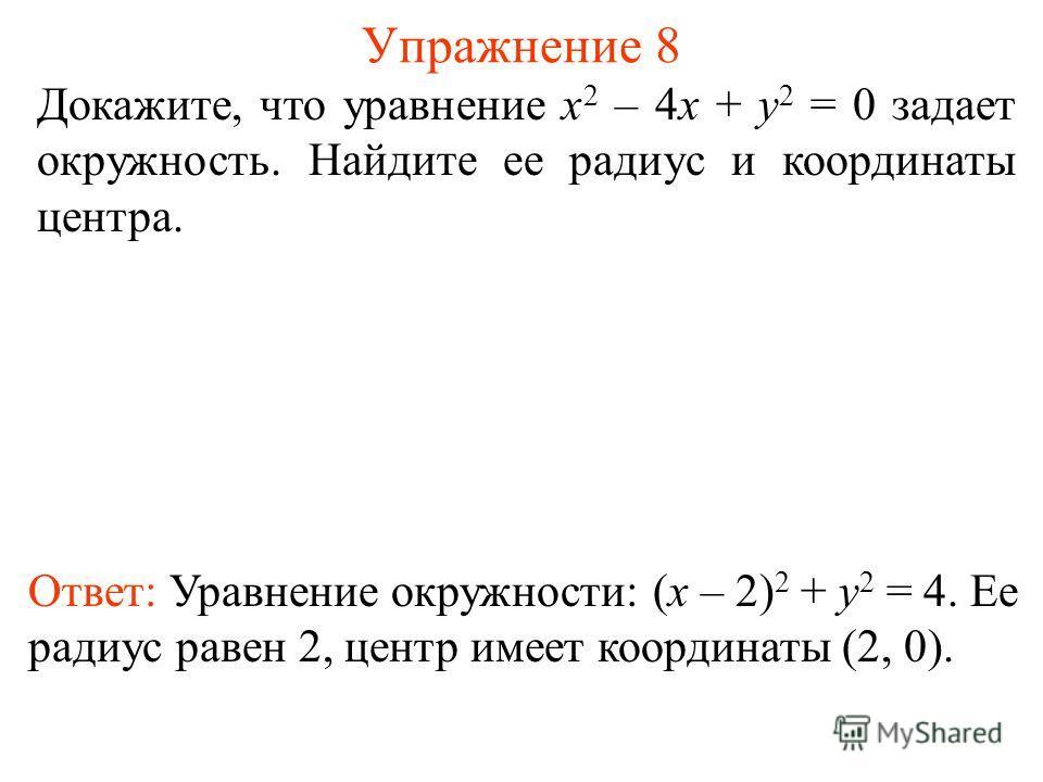 Упражнение 8 Докажите, что уравнение x 2 – 4x + y 2 = 0 задает окружность. Найдите ее радиус и координаты центра. Ответ: Уравнение окружности: (x – 2) 2 + y 2 = 4. Ее радиус равен 2, центр имеет координаты (2, 0).
