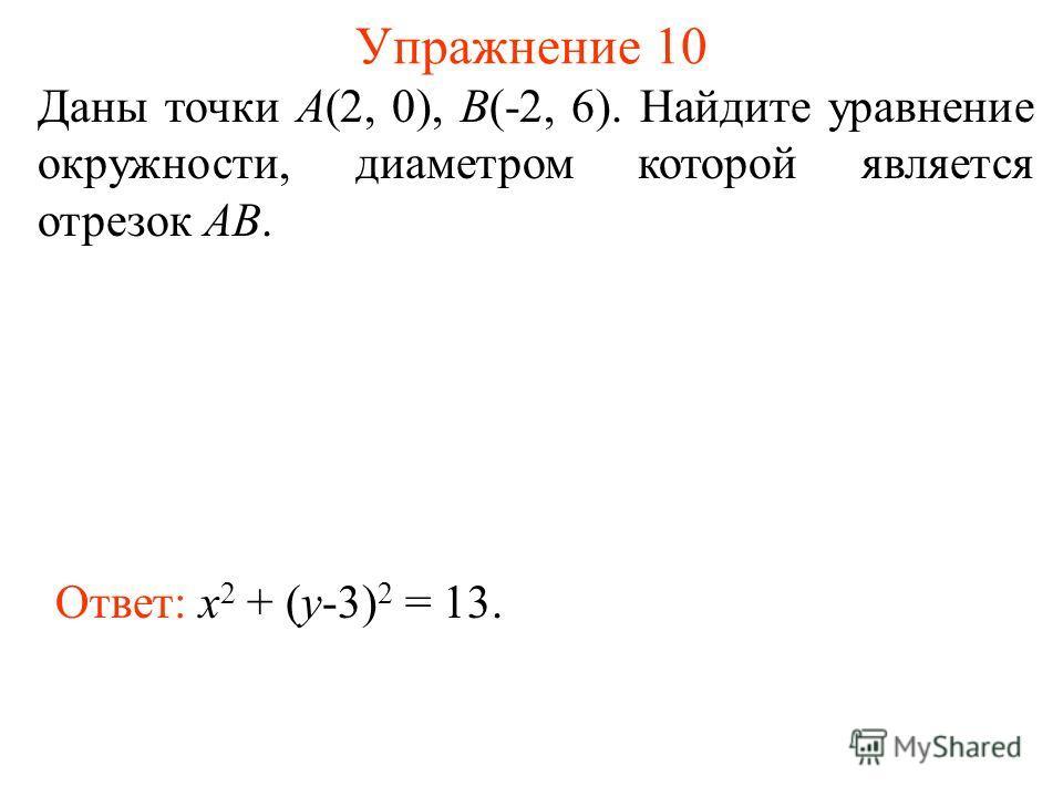 Упражнение 10 Даны точки А(2, 0), В(-2, 6). Найдите уравнение окружности, диаметром которой является отрезок АВ. Ответ: x 2 + (y-3) 2 = 13.