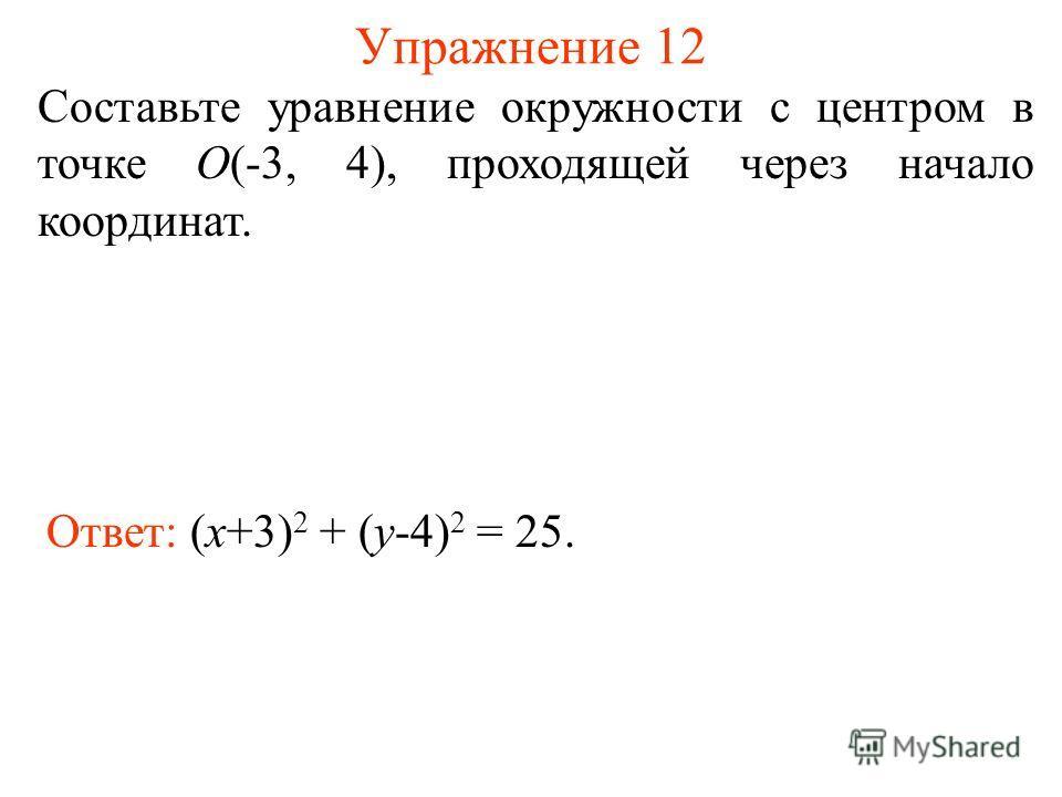Упражнение 12 Ответ: (x+3) 2 + (y-4) 2 = 25. Составьте уравнение окружности с центром в точке О(-3, 4), проходящей через начало координат.