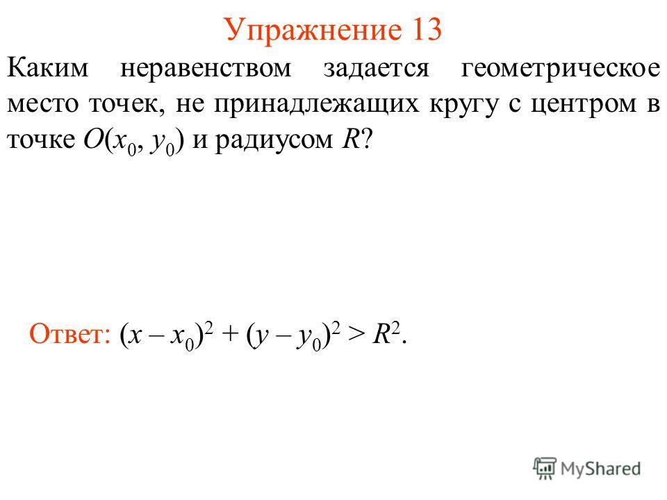 Упражнение 13 Каким неравенством задается геометрическое место точек, не принадлежащих кругу с центром в точке O(x 0, y 0 ) и радиусом R? Ответ: (x – x 0 ) 2 + (y – y 0 ) 2 > R 2.