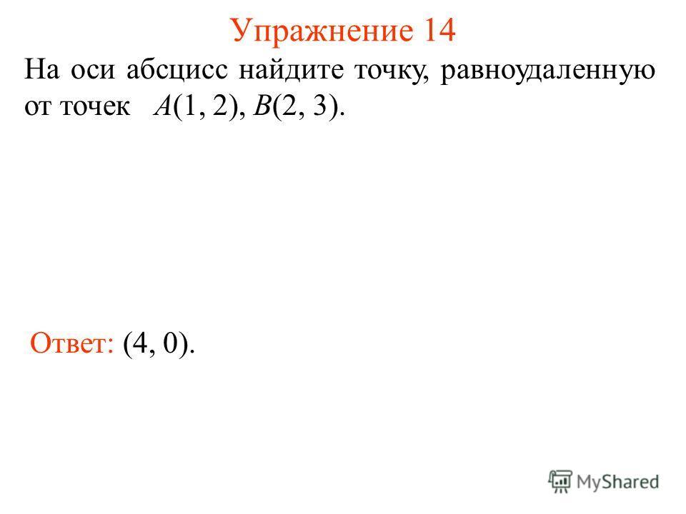 Упражнение 14 Ответ: (4, 0). На оси абсцисс найдите точку, равноудаленную от точек А(1, 2), В(2, 3).