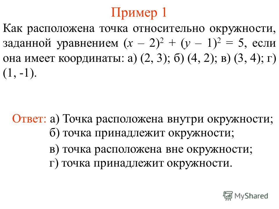 Пример 1 Как расположена точка относительно окружности, заданной уравнением (x – 2) 2 + (y – 1) 2 = 5, если она имеет координаты: а) (2, 3); б) (4, 2); в) (3, 4); г) (1, -1). Ответ: а) Точка расположена внутри окружности; б) точка принадлежит окружно