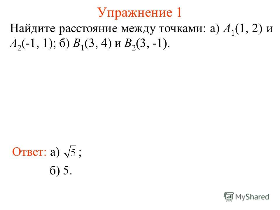 Упражнение 1 Найдите расстояние между точками: а) A 1 (1, 2) и A 2 (-1, 1); б) B 1 (3, 4) и B 2 (3, -1). Ответ: а) ; б) 5.