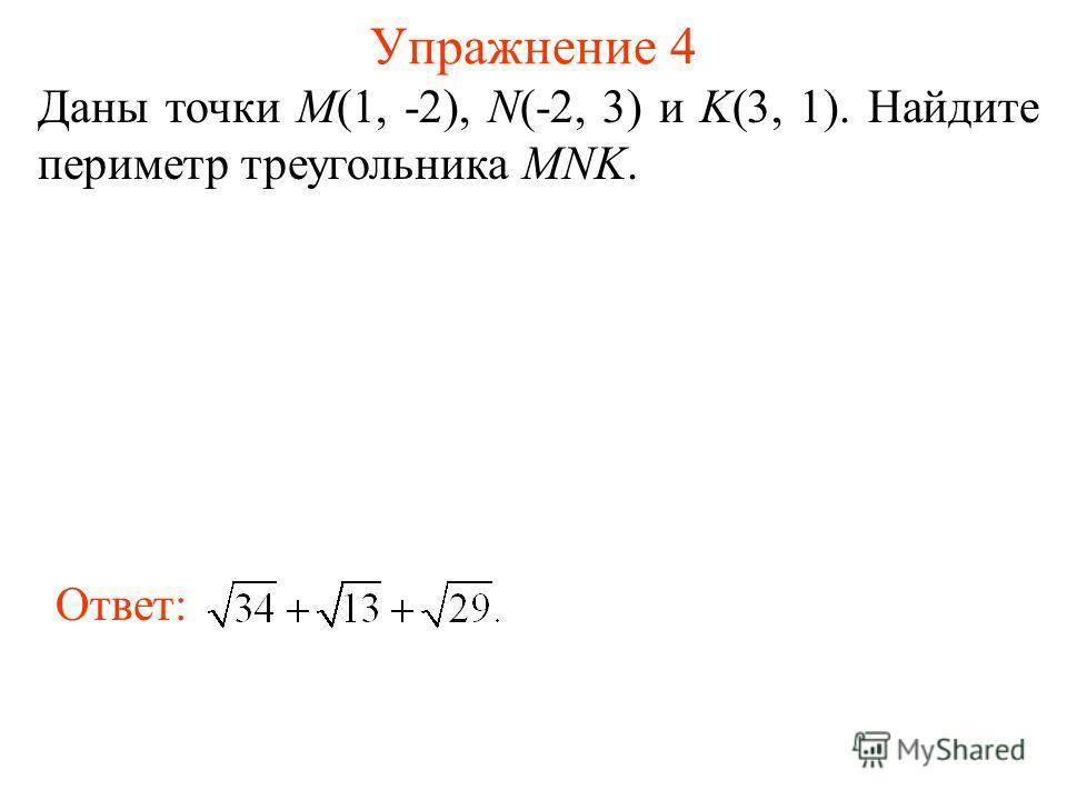 Упражнение 4 Даны точки M(1, -2), N(-2, 3) и K(3, 1). Найдите периметр треугольника MNK. Ответ: