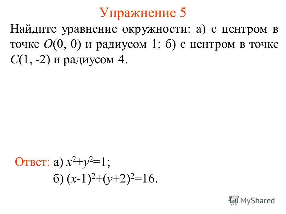 Упражнение 5 Найдите уравнение окружности: а) с центром в точке O(0, 0) и радиусом 1; б) с центром в точке C(1, -2) и радиусом 4. Ответ: а) x 2 +y 2 =1; б) (x-1) 2 +(y+2) 2 =16.