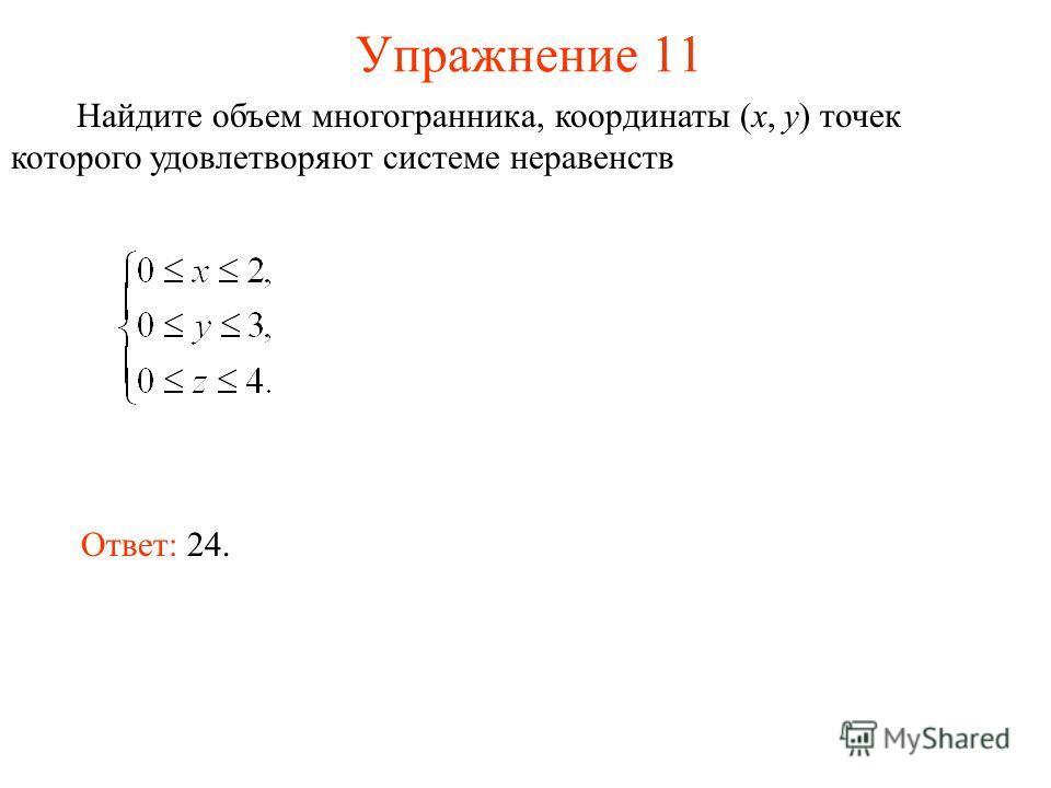 Упражнение 11 Найдите объем многогранника, координаты (x, y) точек которого удовлетворяют системе неравенств Ответ: 24.