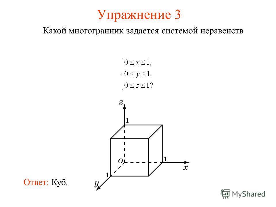 Упражнение 3 Какой многогранник задается системой неравенств Ответ: Куб.
