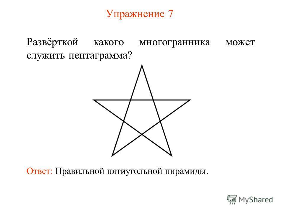 Упражнение 7 Развёрткой какого многогранника может служить пентаграмма? Ответ: Правильной пятиугольной пирамиды.