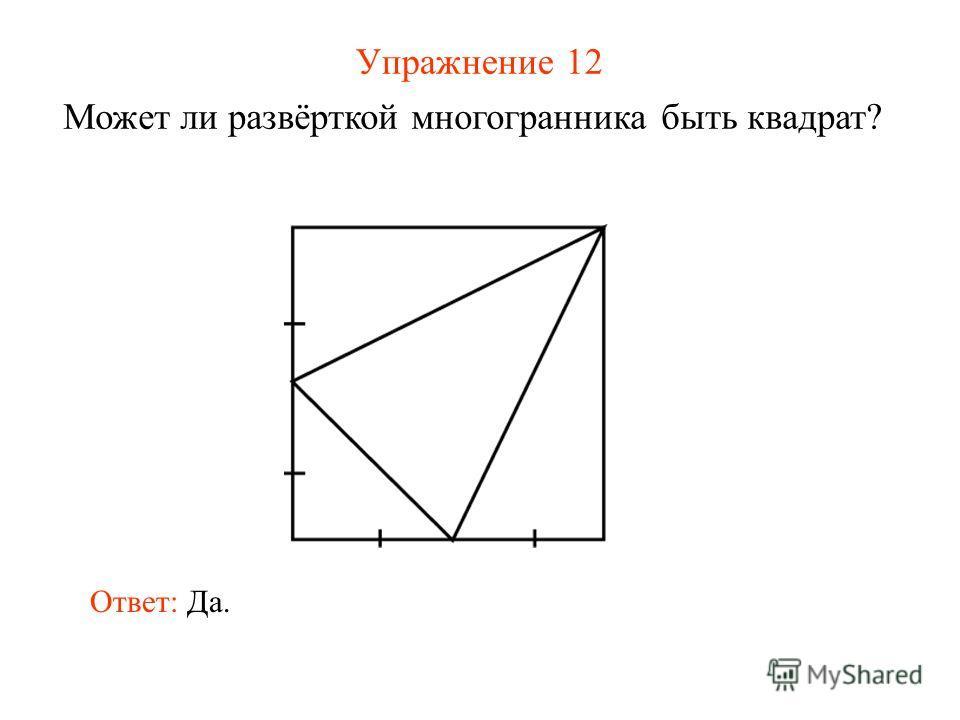 Упражнение 12 Может ли развёрткой многогранника быть квадрат? Ответ: Да.