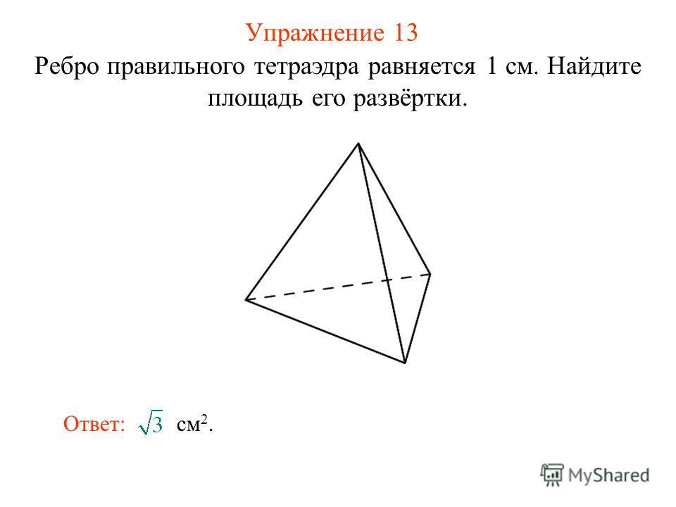 Упражнение 13 Ребро правильного тетраэдра равняется 1 см. Найдите площадь его развёртки. Ответ: см 2.