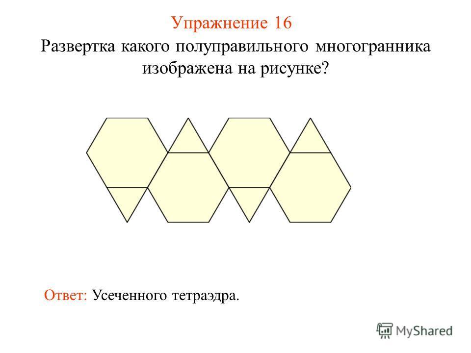 Упражнение 16 Развертка какого полуправильного многогранника изображена на рисунке? Ответ: Усеченного тетраэдра.