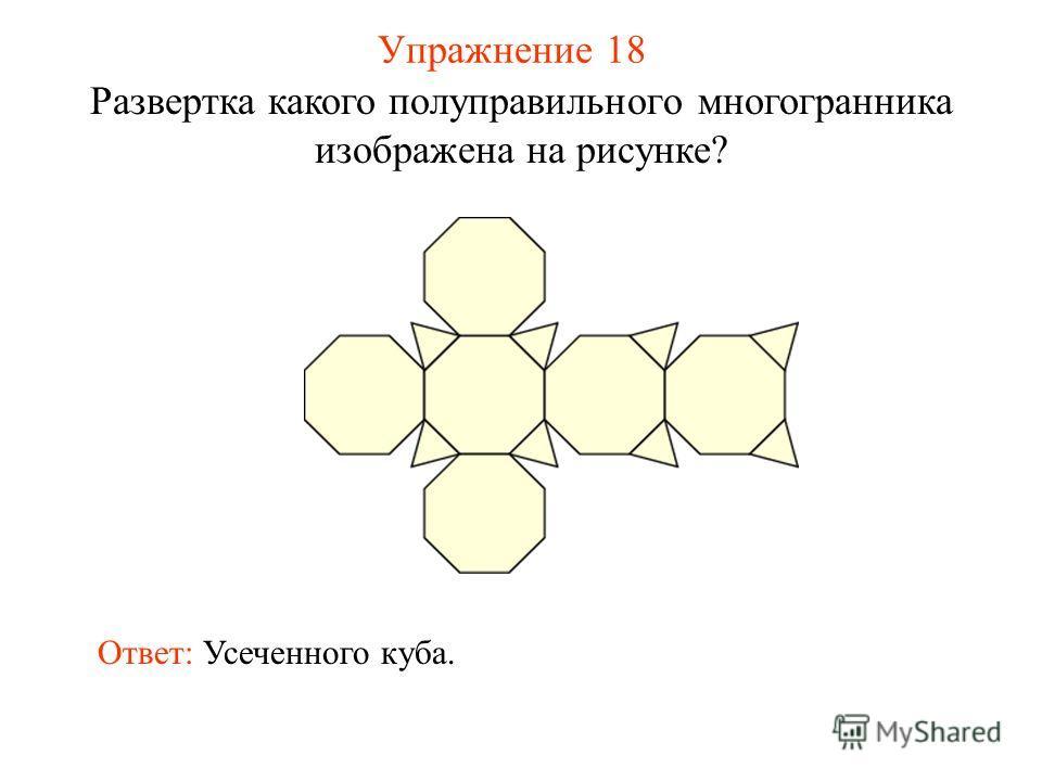 Упражнение 18 Развертка какого полуправильного многогранника изображена на рисунке? Ответ: Усеченного куба.