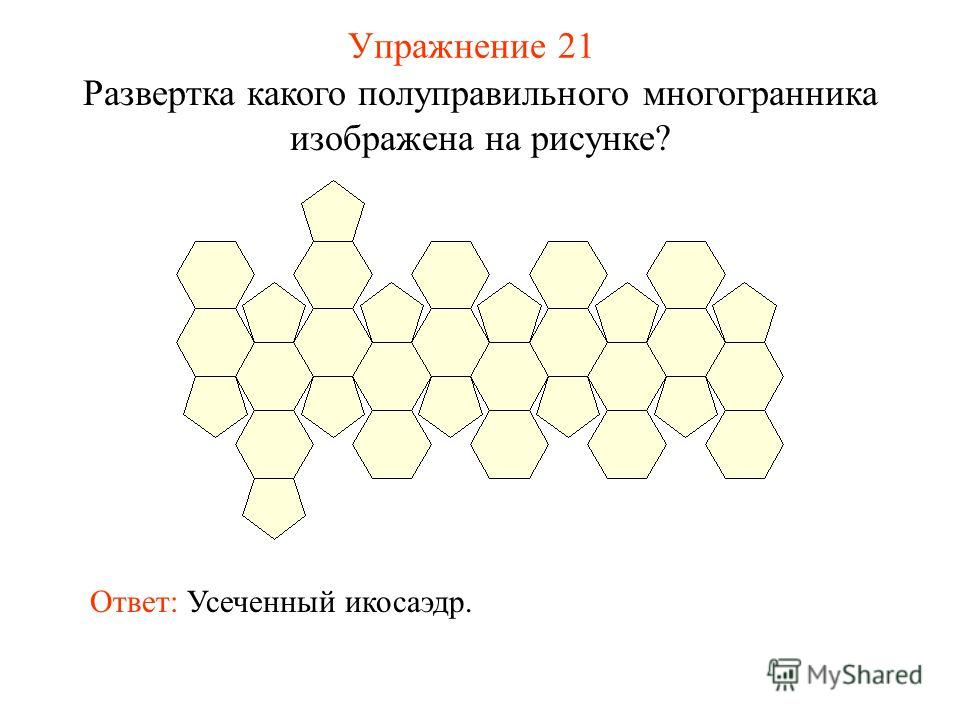 Упражнение 21 Развертка какого полуправильного многогранника изображена на рисунке? Ответ: Усеченный икосаэдр.
