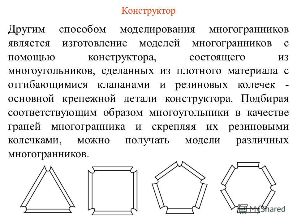 Другим способом моделирования многогранников является изготовление моделей многогранников с помощью конструктора, состоящего из многоугольников, сделанных из плотного материала с отгибающимися клапанами и резиновых колечек - основной крепежной детали