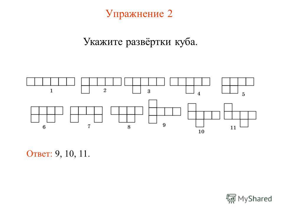 Упражнение 2 Укажите развёртки куба. Ответ: 9, 10, 11.