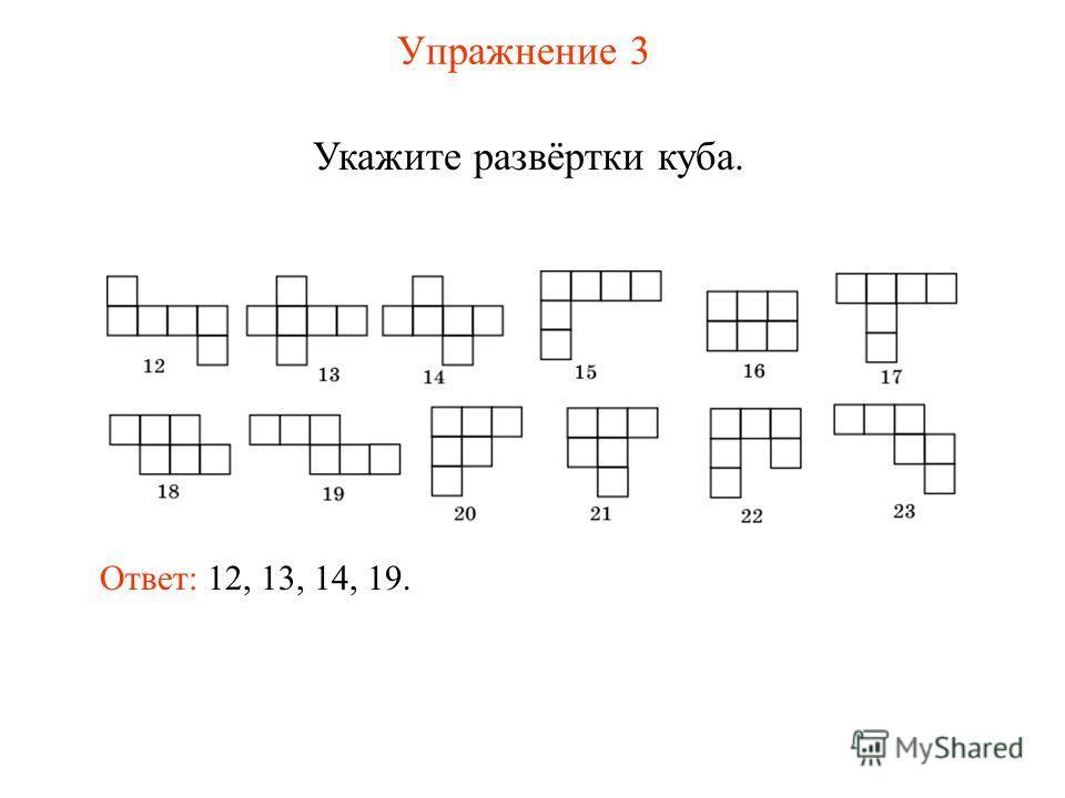 Упражнение 3 Укажите развёртки куба. Ответ: 12, 13, 14, 19.
