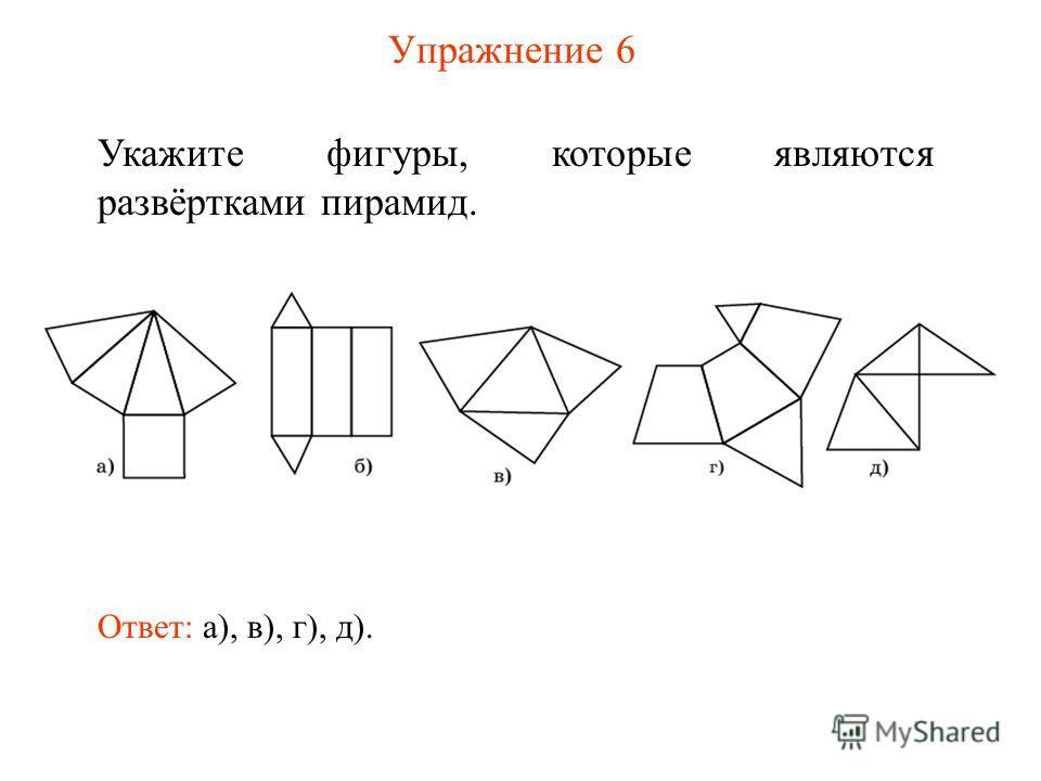 Упражнение 6 Укажите фигуры, которые являются развёртками пирамид. Ответ: а), в), г), д).