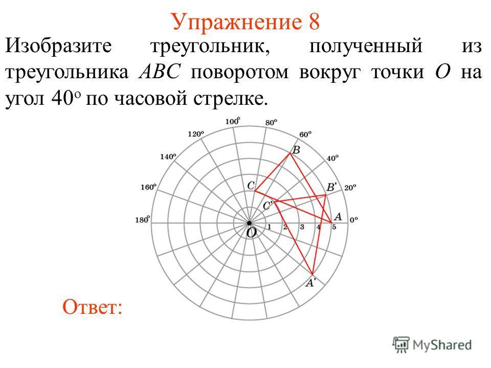 Упражнение 8 Изобразите треугольник, полученный из треугольника ABC поворотом вокруг точки O на угол 40 о по часовой стрелке. Ответ: