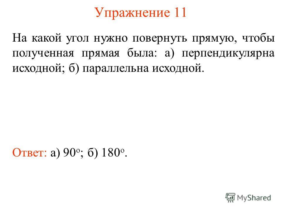 Упражнение 11 На какой угол нужно повернуть прямую, чтобы полученная прямая была: а) перпендикулярна исходной; б) параллельна исходной. Ответ: а) 90 о ;б) 180 о.