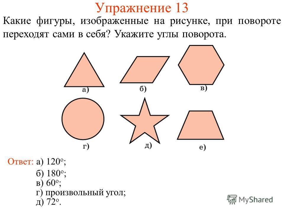 Упражнение 13 Какие фигуры, изображенные на рисунке, при повороте переходят сами в себя? Укажите углы поворота. Ответ: а) 120 о ; б) 180 о ; в) 60 о ; г) произвольный угол; д) 72 о.