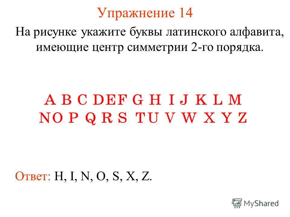 Упражнение 14 На рисунке укажите буквы латинского алфавита, имеющие центр симметрии 2-го порядка. Ответ: H, I, N, O, S, X, Z.