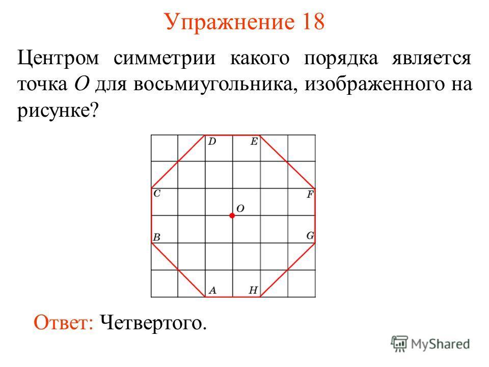 Упражнение 18 Центром симметрии какого порядка является точка O для восьмиугольника, изображенного на рисунке? Ответ: Четвертого.