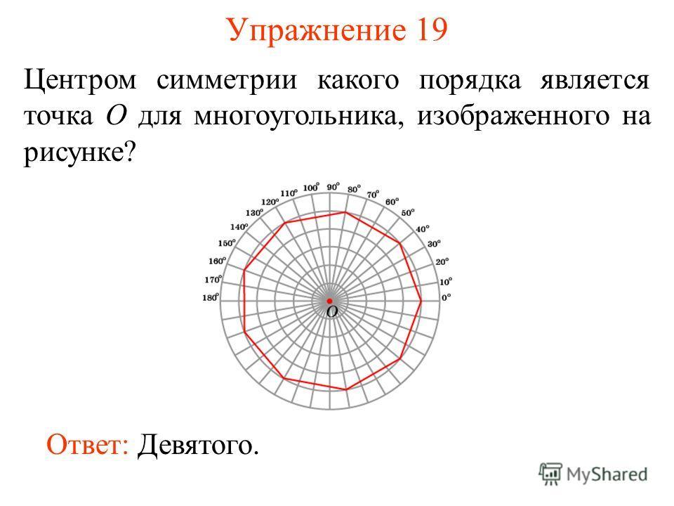 Упражнение 19 Центром симметрии какого порядка является точка O для многоугольника, изображенного на рисунке? Ответ: Девятого.
