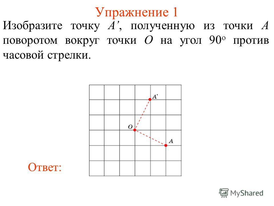 Упражнение 1 Изобразите точку A, полученную из точки A поворотом вокруг точки O на угол 90 о против часовой стрелки. Ответ: