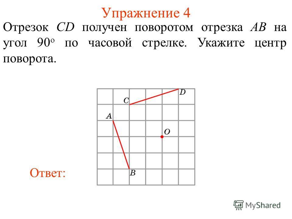 Упражнение 4 Отрезок CD получен поворотом отрезка AB на угол 90 о по часовой стрелке. Укажите центр поворота. Ответ:
