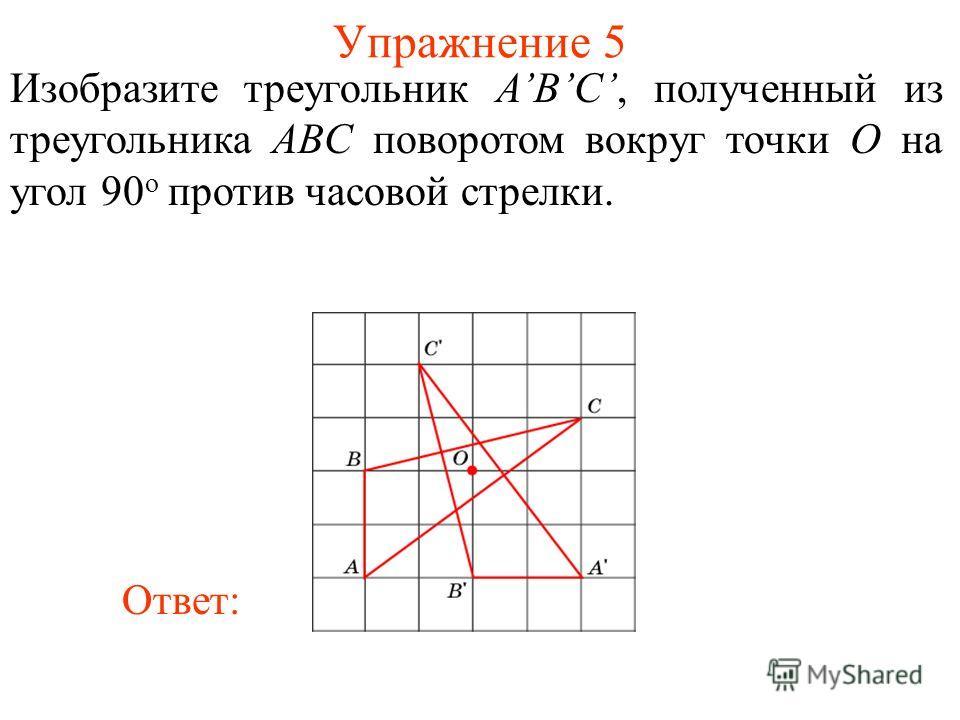 Упражнение 5 Изобразите треугольник ABC, полученный из треугольника ABС поворотом вокруг точки O на угол 90 о против часовой стрелки. Ответ: