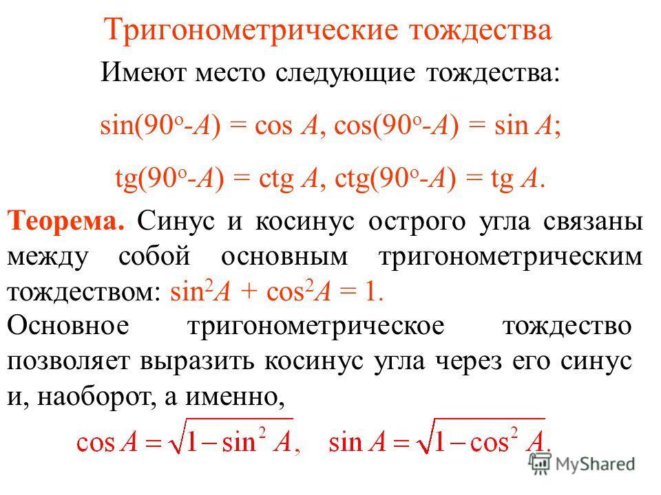 Тригонометрические тождества Имеют место следующие тождества: sin(90 о -А) = cos А, cos(90 о -А) = sin А; tg(90 о -А) = ctg А, ctg(90 о -А) = tg А. Теорема. Синус и косинус острого угла связаны между собой основным тригонометрическим тождеством: sin