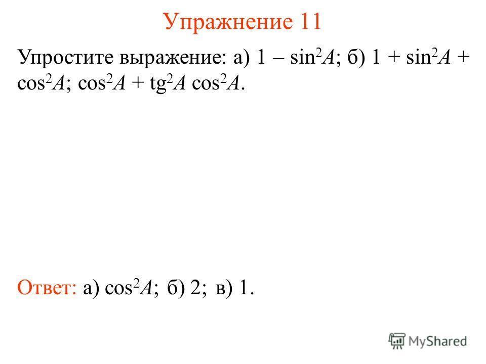 Упражнение 11 Ответ: а) cos 2 A; Упростите выражение: а) 1 – sin 2 A; б) 1 + sin 2 A + cos 2 A; cos 2 A + tg 2 A cos 2 A. б) 2;в) 1.