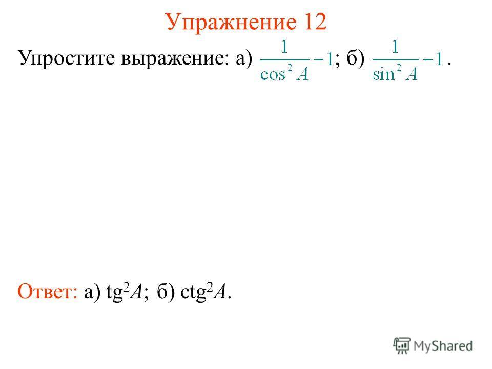 Упражнение 12 Ответ: а) tg 2 A; Упростите выражение: а) ; б). б) сtg 2 A.