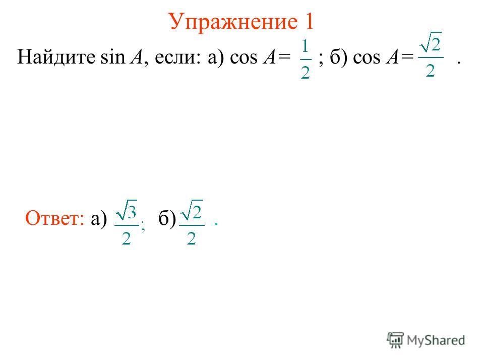 Упражнение 1 Найдите sin A, если: а) cos A= ; б) cos A=. Ответ: а)б).
