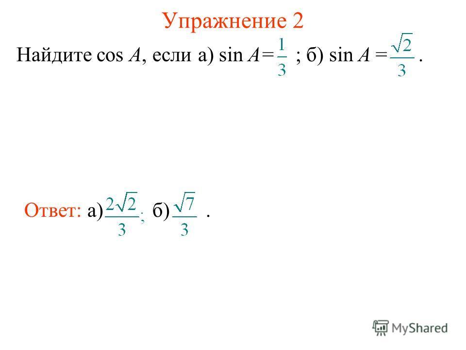 Упражнение 2 Найдите cos A, если а) sin A= ; б) sin A =. Ответ: а)б).