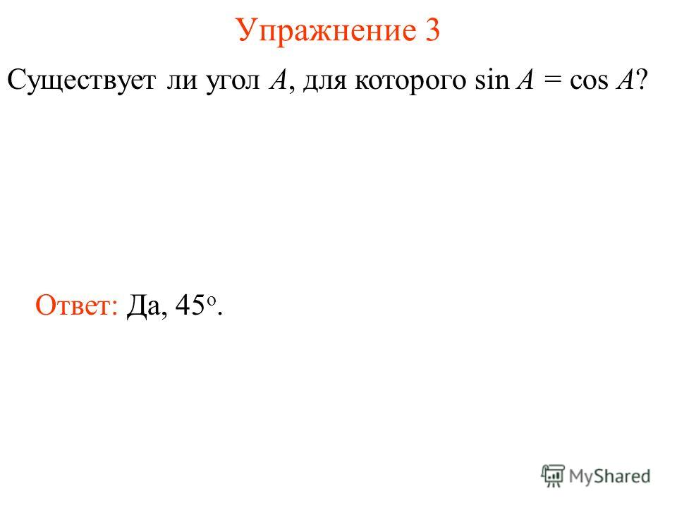 Упражнение 3 Существует ли угол А, для которого sin A = cos A? Ответ: Да, 45 о.