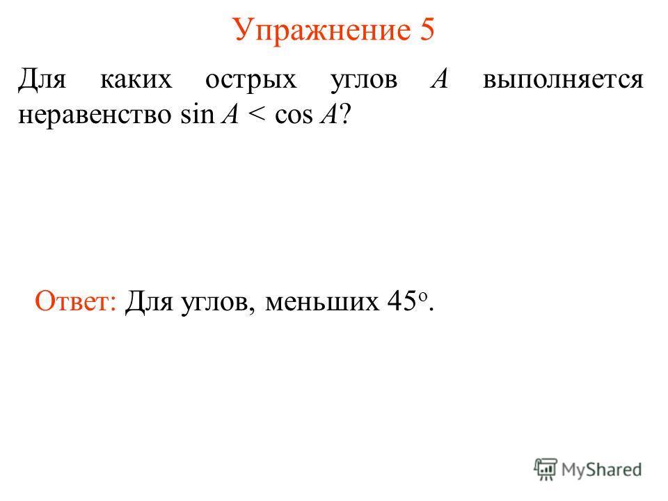 Упражнение 5 Для каких острых углов А выполняется неравенство sin A < cos A? Ответ: Для углов, меньших 45 о.